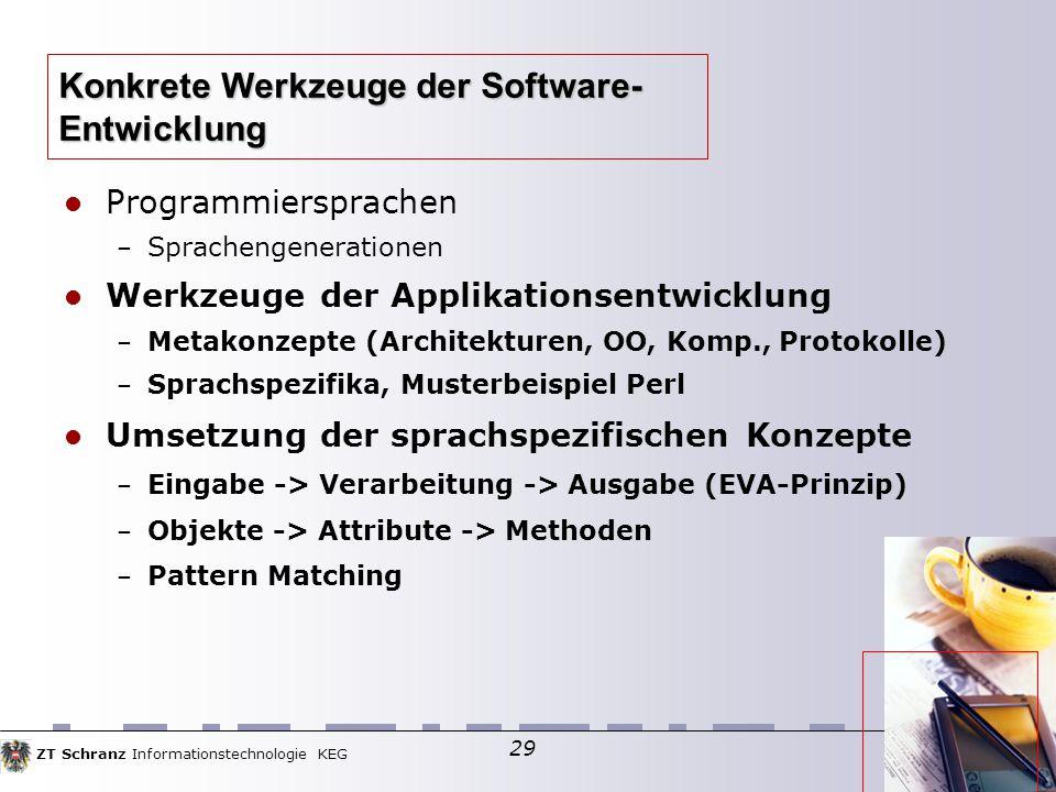 ZT Schranz Informationstechnologie KEG 29 Programmiersprachen – Sprachengenerationen Werkzeuge der Applikationsentwicklung – Metakonzepte (Architekturen, OO, Komp., Protokolle)  – Sprachspezifika, Musterbeispiel Perl Umsetzung der sprachspezifischen Konzepte – Eingabe -> Verarbeitung -> Ausgabe (EVA-Prinzip)  – Objekte -> Attribute -> Methoden – Pattern Matching Konkrete Werkzeuge der Software- Entwicklung