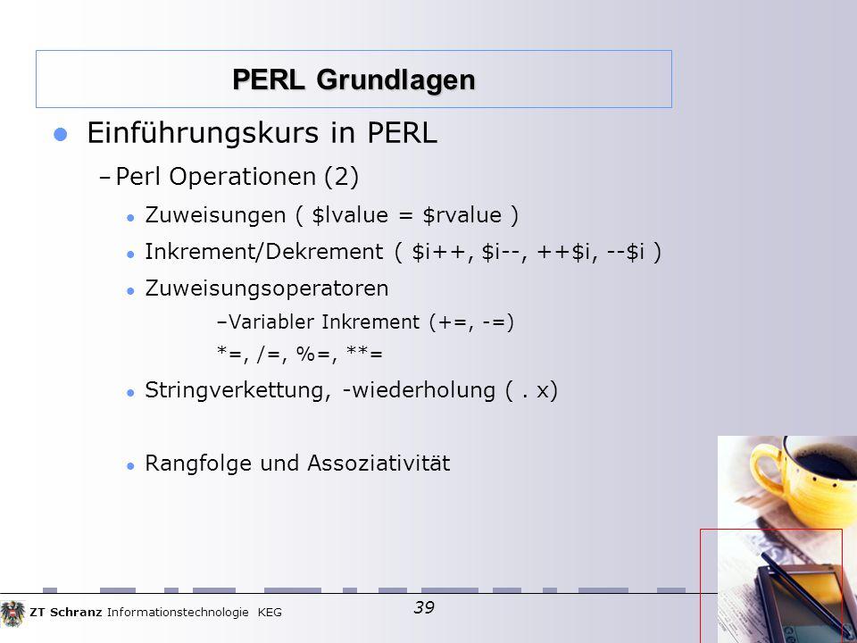 ZT Schranz Informationstechnologie KEG 39 Einführungskurs in PERL – Perl Operationen (2)  Zuweisungen ( $lvalue = $rvalue )  Inkrement/Dekrement ( $i++, $i--, ++$i, --$i )  Zuweisungsoperatoren –Variabler Inkrement (+=, -=)  *=, /=, %=, **= Stringverkettung, -wiederholung (.