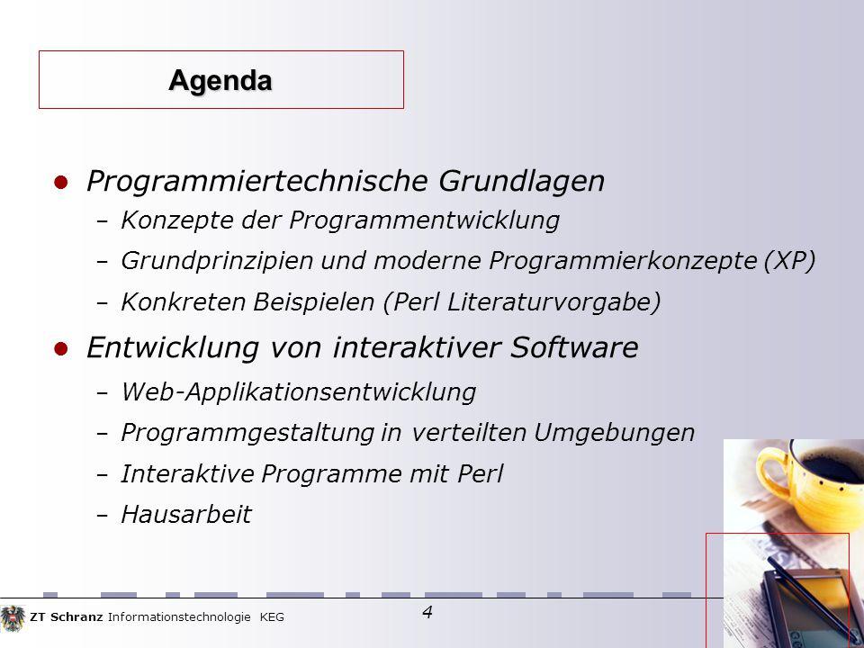 ZT Schranz Informationstechnologie KEG 4 Programmiertechnische Grundlagen – Konzepte der Programmentwicklung – Grundprinzipien und moderne Programmierkonzepte (XP)  – Konkreten Beispielen (Perl Literaturvorgabe)  Entwicklung von interaktiver Software – Web-Applikationsentwicklung – Programmgestaltung in verteilten Umgebungen – Interaktive Programme mit Perl – Hausarbeit Agenda