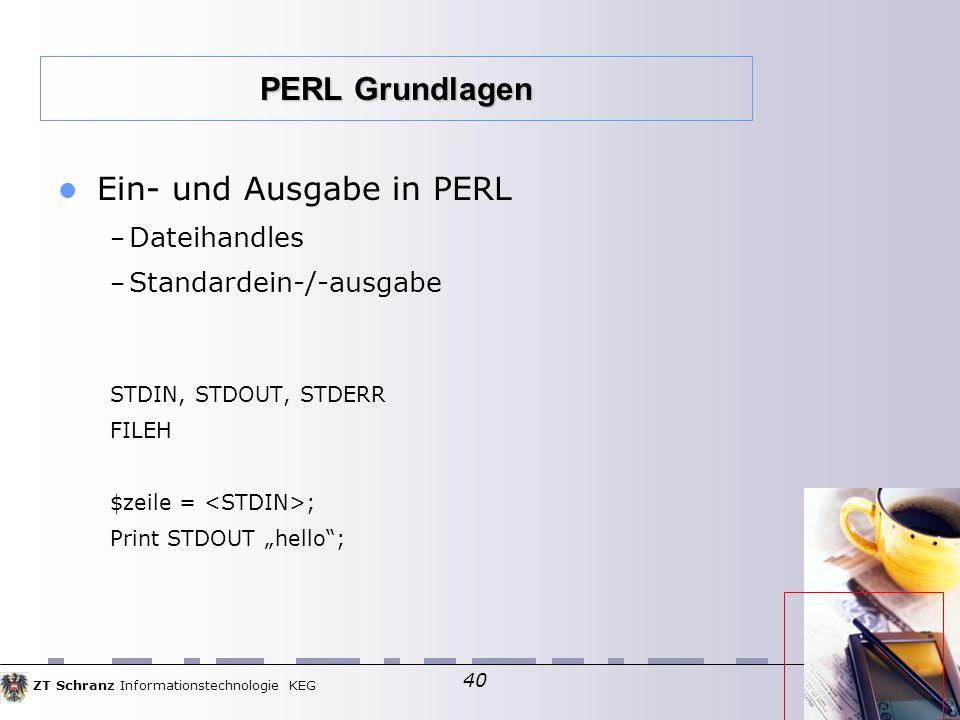 """ZT Schranz Informationstechnologie KEG 40 Ein- und Ausgabe in PERL – Dateihandles – Standardein-/-ausgabe STDIN, STDOUT, STDERR FILEH $zeile = ; Print STDOUT """"hello ; PERL Grundlagen"""