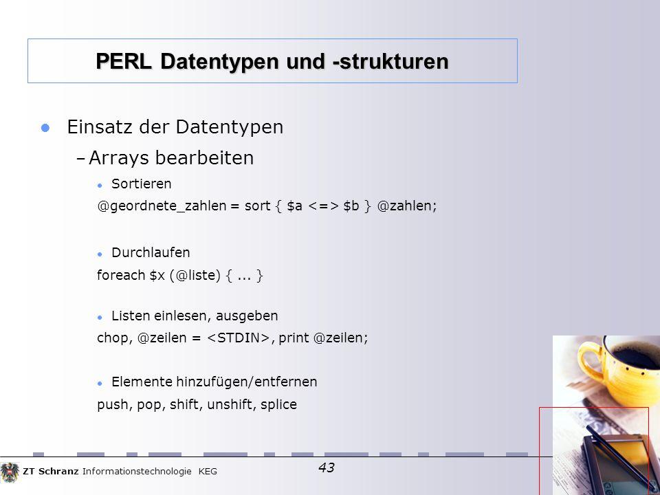 ZT Schranz Informationstechnologie KEG 43 Einsatz der Datentypen – Arrays bearbeiten Sortieren @geordnete_zahlen = sort { $a $b } @zahlen; Durchlaufen foreach $x (@liste) {...