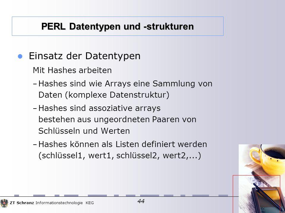 ZT Schranz Informationstechnologie KEG 44 Einsatz der Datentypen Mit Hashes arbeiten – Hashes sind wie Arrays eine Sammlung von Daten (komplexe Datenstruktur)  – Hashes sind assoziative arrays bestehen aus ungeordneten Paaren von Schlüsseln und Werten – Hashes können als Listen definiert werden (schlüssel1, wert1, schlüssel2, wert2,...)  PERL Datentypen und -strukturen