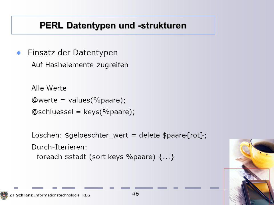 ZT Schranz Informationstechnologie KEG 46 Einsatz der Datentypen Auf Hashelemente zugreifen Alle Werte @werte = values(%paare); @schluessel = keys(%paare); Löschen: $geloeschter_wert = delete $paare{rot}; Durch-Iterieren: foreach $stadt (sort keys %paare) {...} PERL Datentypen und -strukturen
