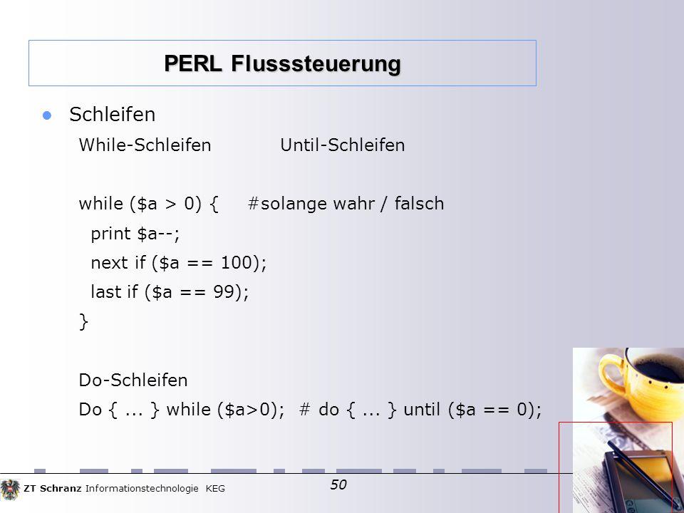 ZT Schranz Informationstechnologie KEG 50 Schleifen While-SchleifenUntil-Schleifen while ($a > 0) { #solange wahr / falsch print $a--; next if ($a == 100); last if ($a == 99); } Do-Schleifen Do {...