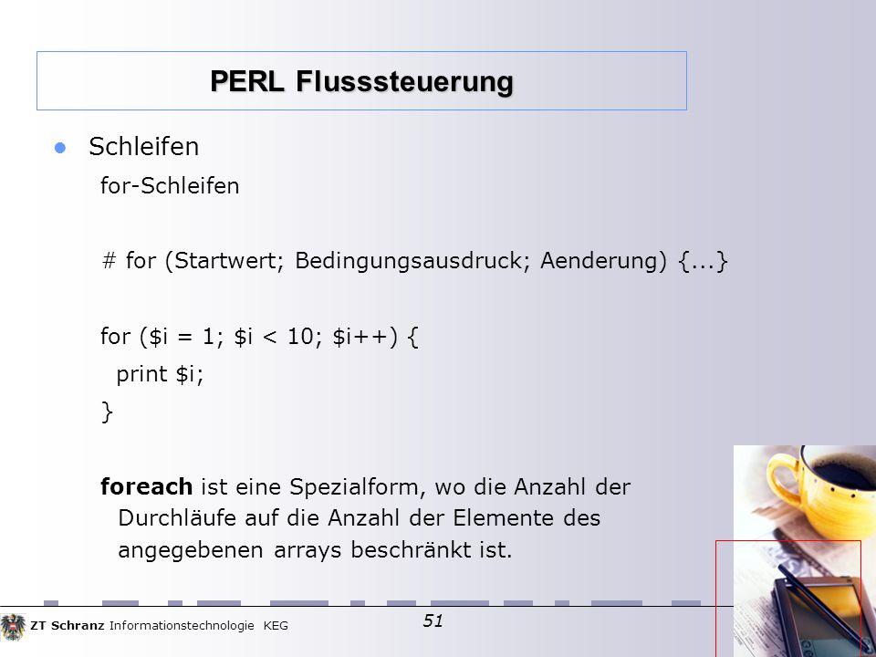 ZT Schranz Informationstechnologie KEG 51 Schleifen for-Schleifen # for (Startwert; Bedingungsausdruck; Aenderung) {...} for ($i = 1; $i < 10; $i++) { print $i; } foreach ist eine Spezialform, wo die Anzahl der Durchläufe auf die Anzahl der Elemente des angegebenen arrays beschränkt ist.