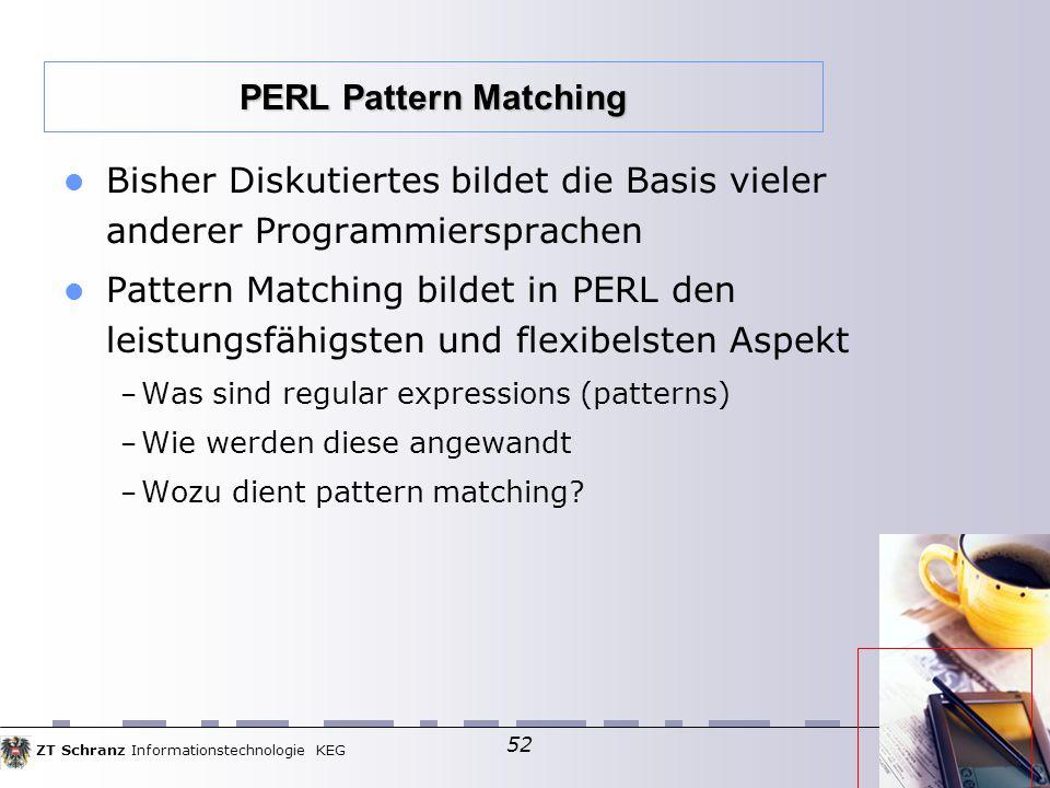 ZT Schranz Informationstechnologie KEG 52 Bisher Diskutiertes bildet die Basis vieler anderer Programmiersprachen Pattern Matching bildet in PERL den leistungsfähigsten und flexibelsten Aspekt – Was sind regular expressions (patterns)  – Wie werden diese angewandt – Wozu dient pattern matching.