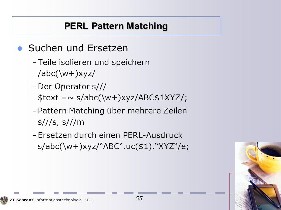 ZT Schranz Informationstechnologie KEG 55 Suchen und Ersetzen – Teile isolieren und speichern /abc(\w+)xyz/ – Der Operator s/// $text =~ s/abc(\w+)xyz/ABC$1XYZ/; – Pattern Matching über mehrere Zeilen s///s, s///m – Ersetzen durch einen PERL-Ausdruck s/abc(\w+)xyz/ ABC .uc($1). XYZ /e; PERL Pattern Matching