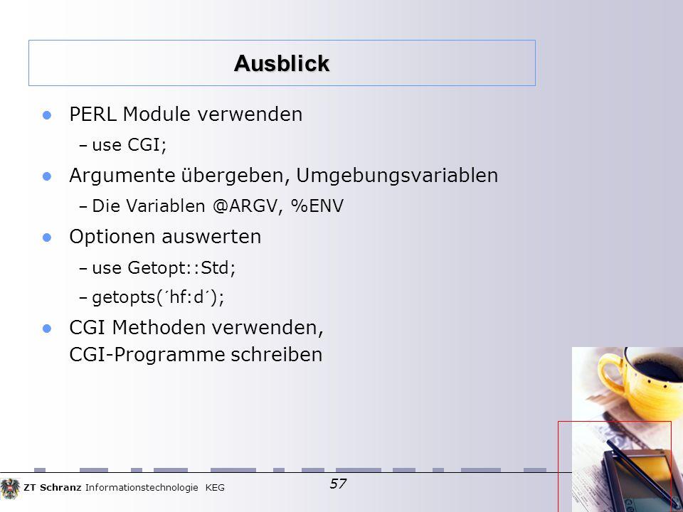 ZT Schranz Informationstechnologie KEG 57 PERL Module verwenden – use CGI; Argumente übergeben, Umgebungsvariablen – Die Variablen @ARGV, %ENV Optionen auswerten – use Getopt::Std; – getopts(´hf:d´); CGI Methoden verwenden, CGI-Programme schreiben Ausblick