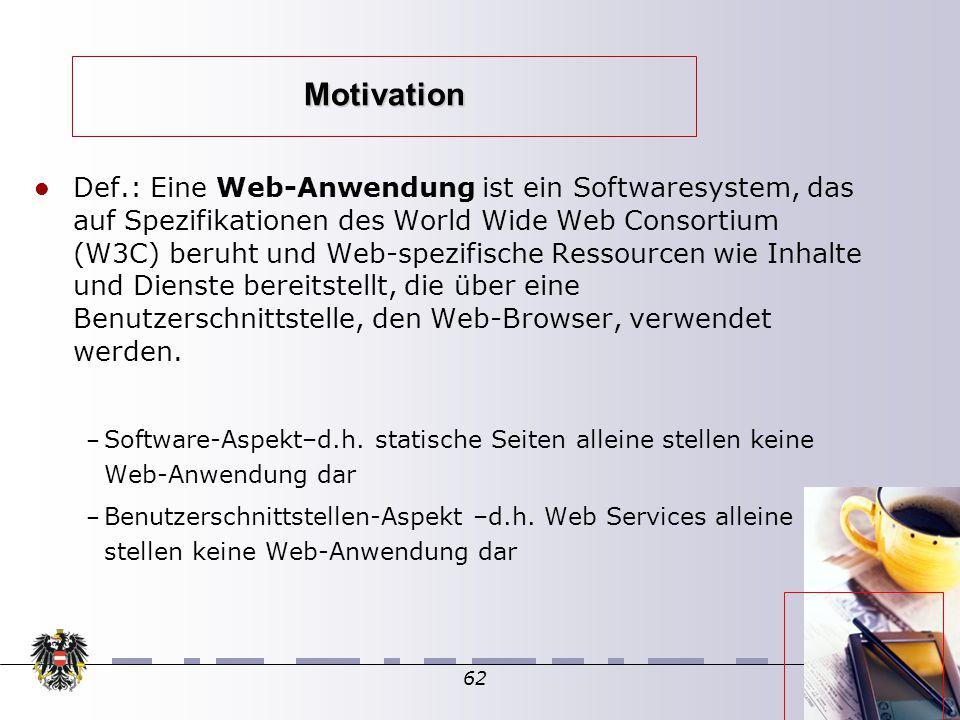 62 Def.: Eine Web-Anwendung ist ein Softwaresystem, das auf Spezifikationen des World Wide Web Consortium (W3C) beruht und Web-spezifische Ressourcen wie Inhalte und Dienste bereitstellt, die über eine Benutzerschnittstelle, den Web-Browser, verwendet werden.