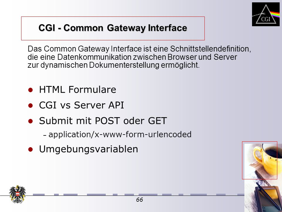 66 HTML Formulare CGI vs Server API Submit mit POST oder GET – – application/x-www-form-urlencoded Umgebungsvariablen Das Common Gateway Interface ist eine Schnittstellendefinition, die eine Datenkommunikation zwischen Browser und Server zur dynamischen Dokumenterstellung ermöglicht.