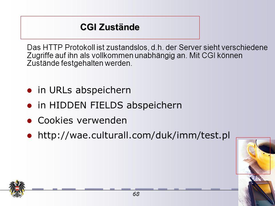 68 CGI Zustände in URLs abspeichern in HIDDEN FIELDS abspeichern Cookies verwenden http://wae.culturall.com/duk/imm/test.pl Das HTTP Protokoll ist zustandslos, d.h.