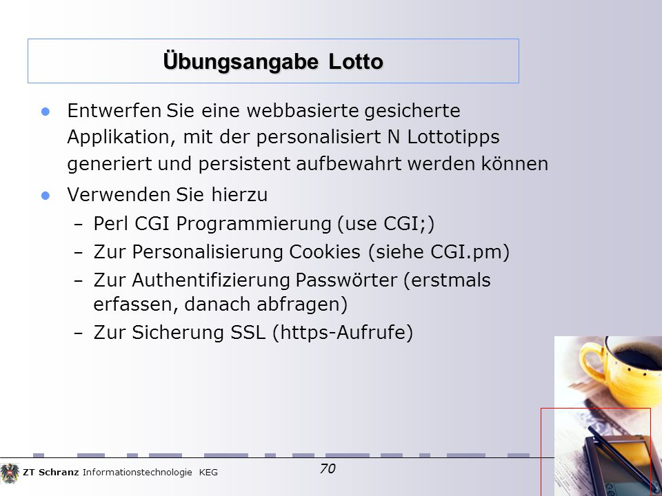 ZT Schranz Informationstechnologie KEG 70 Entwerfen Sie eine webbasierte gesicherte Applikation, mit der personalisiert N Lottotipps generiert und persistent aufbewahrt werden können Verwenden Sie hierzu – Perl CGI Programmierung (use CGI;)  – Zur Personalisierung Cookies (siehe CGI.pm)  – Zur Authentifizierung Passwörter (erstmals erfassen, danach abfragen)  – Zur Sicherung SSL (https-Aufrufe)  Übungsangabe Lotto