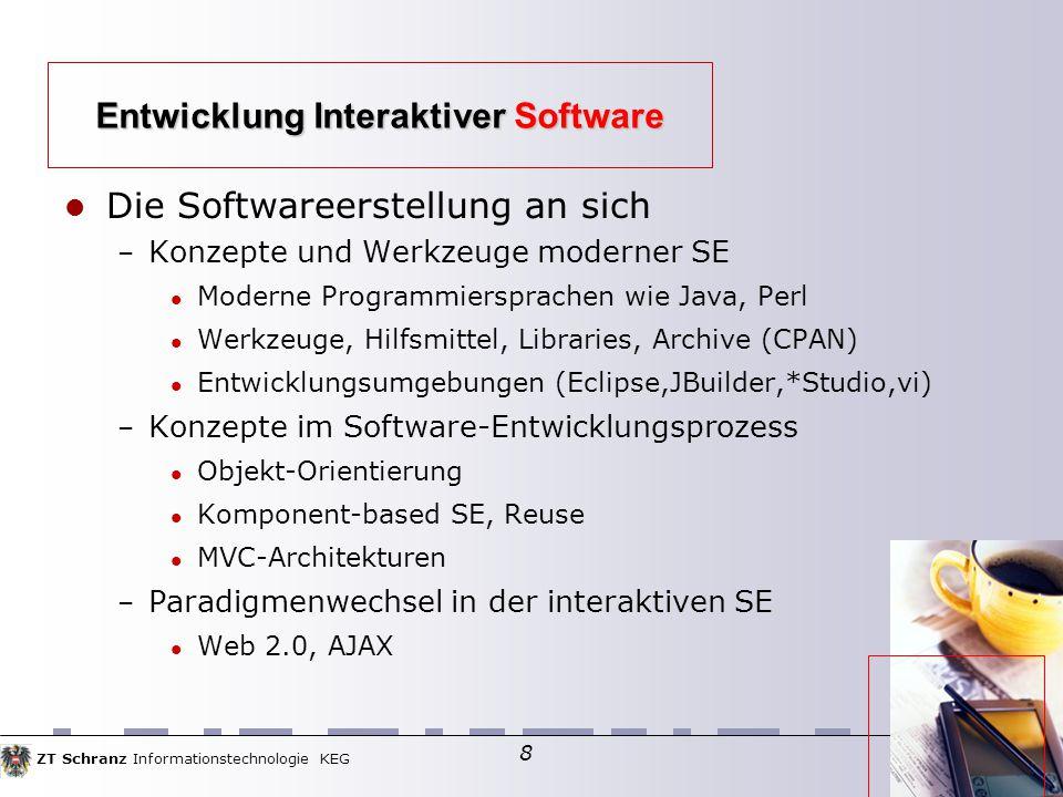 ZT Schranz Informationstechnologie KEG 8 Die Softwareerstellung an sich – Konzepte und Werkzeuge moderner SE Moderne Programmiersprachen wie Java, Perl Werkzeuge, Hilfsmittel, Libraries, Archive (CPAN)  Entwicklungsumgebungen (Eclipse,JBuilder,*Studio,vi)  – Konzepte im Software-Entwicklungsprozess Objekt-Orientierung Komponent-based SE, Reuse MVC-Architekturen – Paradigmenwechsel in der interaktiven SE Web 2.0, AJAX Entwicklung Interaktiver Software