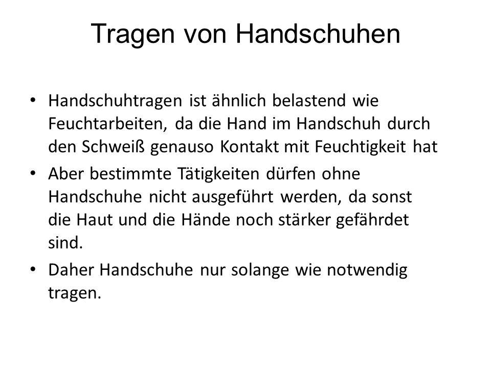 Tragen von Handschuhen Handschuhtragen ist ähnlich belastend wie Feuchtarbeiten, da die Hand im Handschuh durch den Schweiß genauso Kontakt mit Feucht