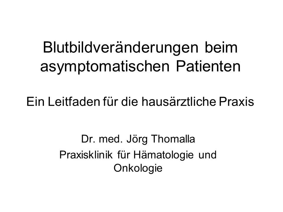 Blutbildveränderungen beim asymptomatischen Patienten Ein Leitfaden für die hausärztliche Praxis Dr. med. Jörg Thomalla Praxisklinik für Hämatologie u