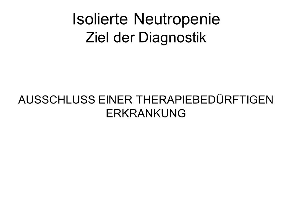 Isolierte Neutropenie Ziel der Diagnostik AUSSCHLUSS EINER THERAPIEBEDÜRFTIGEN ERKRANKUNG