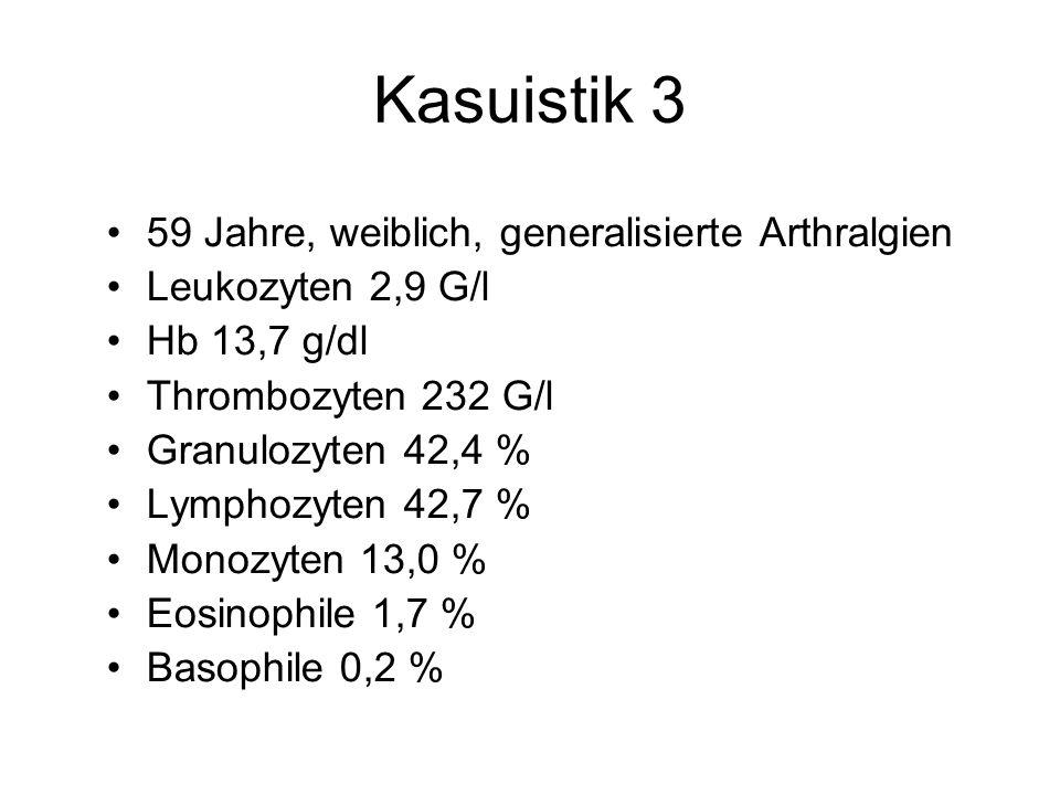 Kasuistik 3 59 Jahre, weiblich, generalisierte Arthralgien Leukozyten 2,9 G/l Hb 13,7 g/dl Thrombozyten 232 G/l Granulozyten 42,4 % Lymphozyten 42,7 %