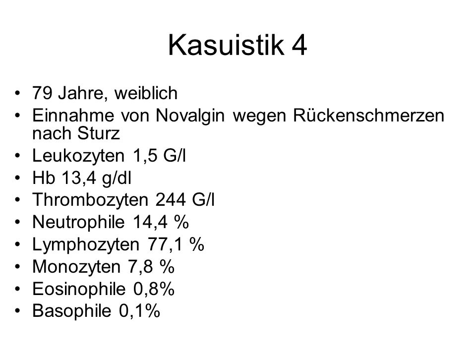 Kasuistik 4 79 Jahre, weiblich Einnahme von Novalgin wegen Rückenschmerzen nach Sturz Leukozyten 1,5 G/l Hb 13,4 g/dl Thrombozyten 244 G/l Neutrophile