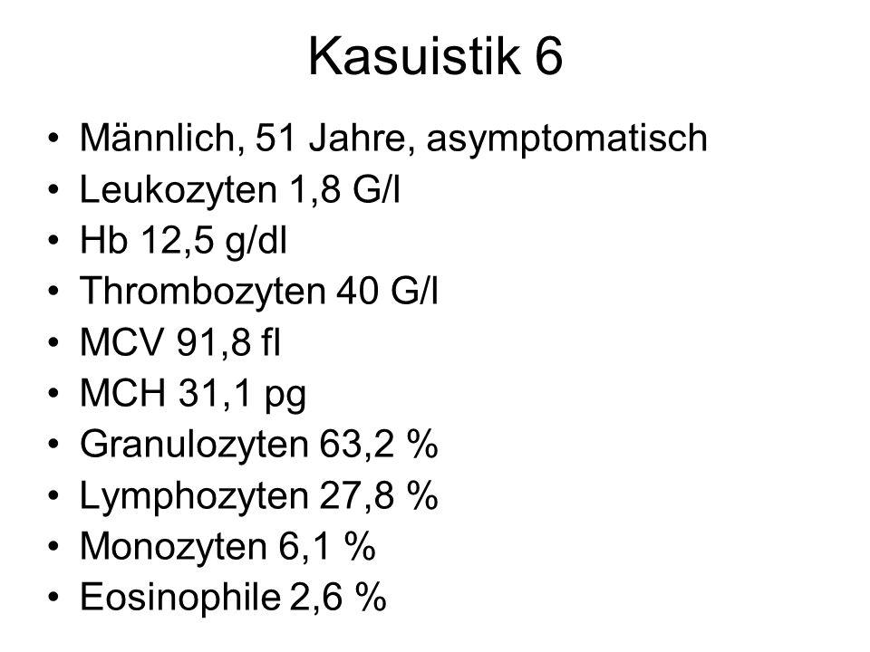 Kasuistik 6 Männlich, 51 Jahre, asymptomatisch Leukozyten 1,8 G/l Hb 12,5 g/dl Thrombozyten 40 G/l MCV 91,8 fl MCH 31,1 pg Granulozyten 63,2 % Lymphoz