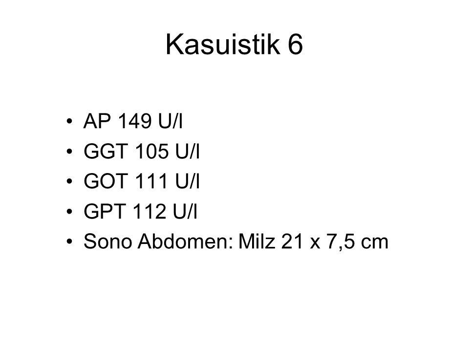 Kasuistik 6 AP 149 U/l GGT 105 U/l GOT 111 U/l GPT 112 U/l Sono Abdomen: Milz 21 x 7,5 cm