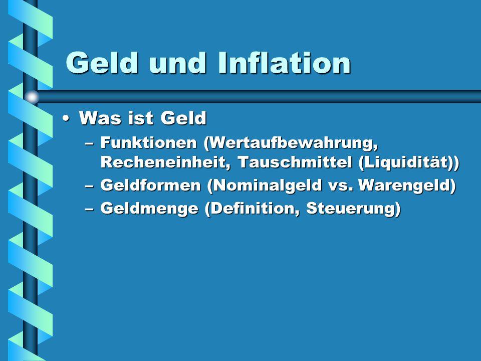 Geld und Inflation Was ist GeldWas ist Geld –Funktionen (Wertaufbewahrung, Recheneinheit, Tauschmittel (Liquidität)) –Geldformen (Nominalgeld vs. Ware