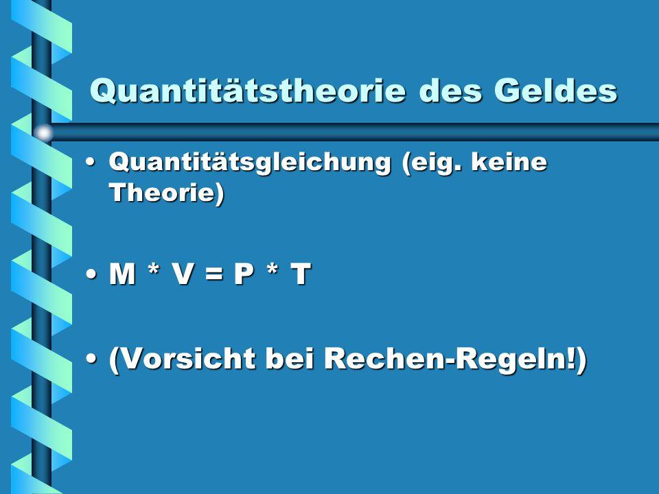 Quantitätstheorie des Geldes Quantitätsgleichung (eig. keine Theorie)Quantitätsgleichung (eig. keine Theorie) M * V = P * TM * V = P * T (Vorsicht bei