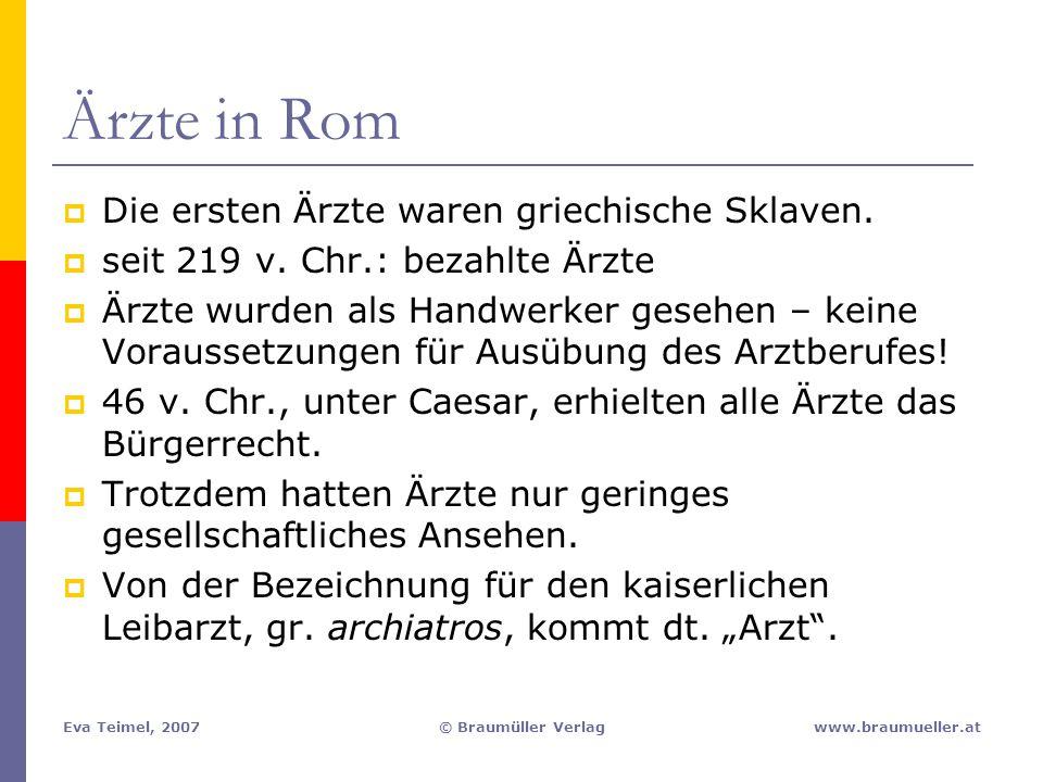 Eva Teimel, 2007© Braumüller Verlagwww.braumueller.at Ärzte in Rom  Die ersten Ärzte waren griechische Sklaven.  seit 219 v. Chr.: bezahlte Ärzte 