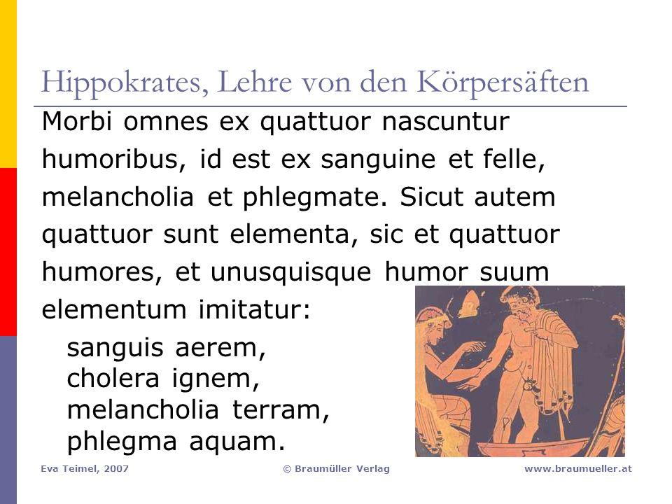 Eva Teimel, 2007© Braumüller Verlagwww.braumueller.at Hippokrates, Lehre von den Körpersäften Morbi omnes ex quattuor nascuntur humoribus, id est ex s
