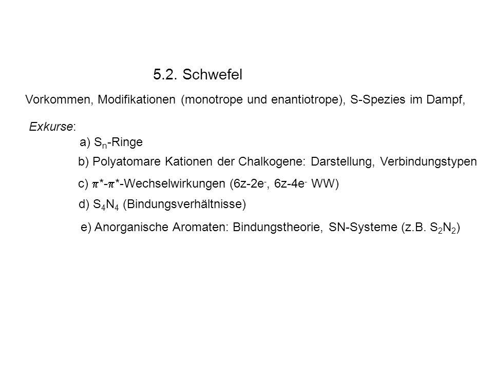 5.2. Schwefel Vorkommen, Modifikationen (monotrope und enantiotrope), S-Spezies im Dampf, Exkurse: a) S n -Ringe b) Polyatomare Kationen der Chalkogen