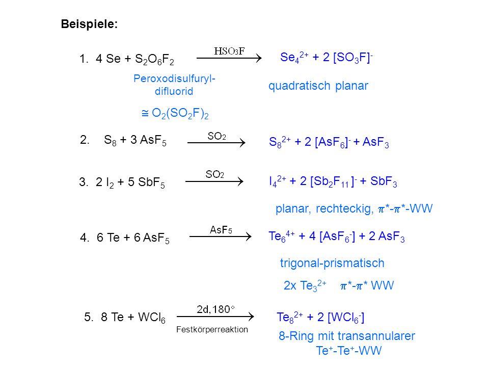 Beispiele: 1. 4 Se + S 2 O 6 F 2 Se 4 2+ + 2 [SO 3 F] - quadratisch planar Peroxodisulfuryl- difluorid  O 2 (SO 2 F) 2 2. S 8 + 3 AsF 5 S 8 2+ + 2 [A