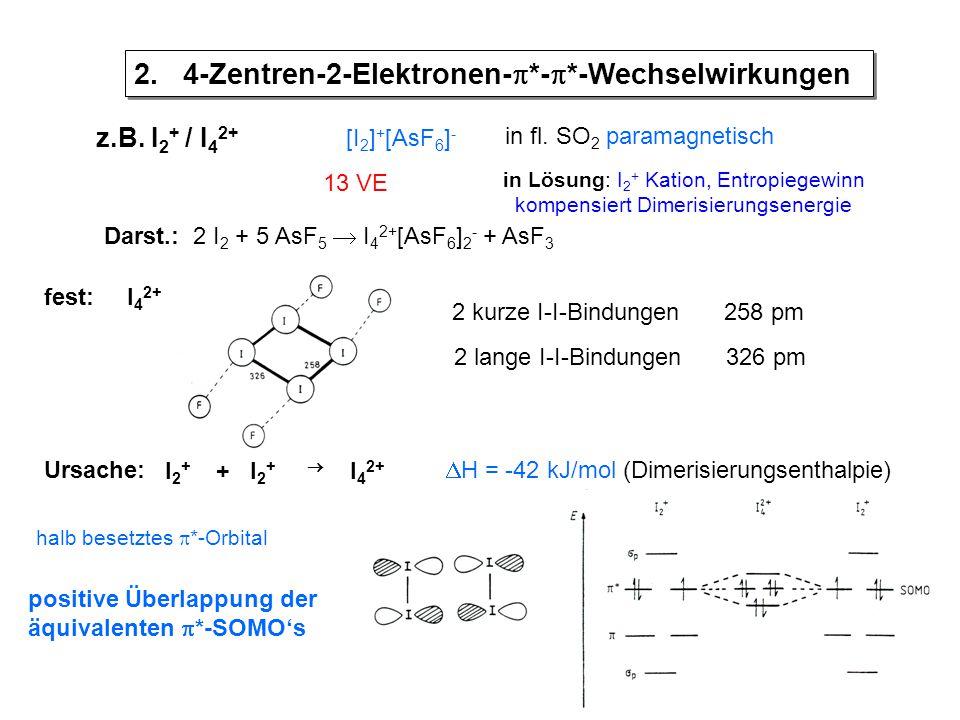 z.B. I 2 + / I 4 2+ [I 2 ] + [AsF 6 ] - in fl. SO 2 paramagnetisch in Lösung: I 2 + Kation, Entropiegewinn kompensiert Dimerisierungsenergie 13 VE Dar