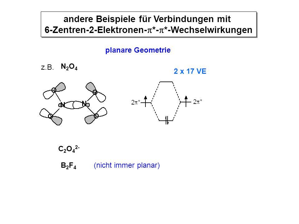 z.B. N2O4N2O4 C 2 O 4 2- B2F4B2F4 (nicht immer planar) andere Beispiele für Verbindungen mit 6-Zentren-2-Elektronen-  *-  *-Wechselwirkungen planare
