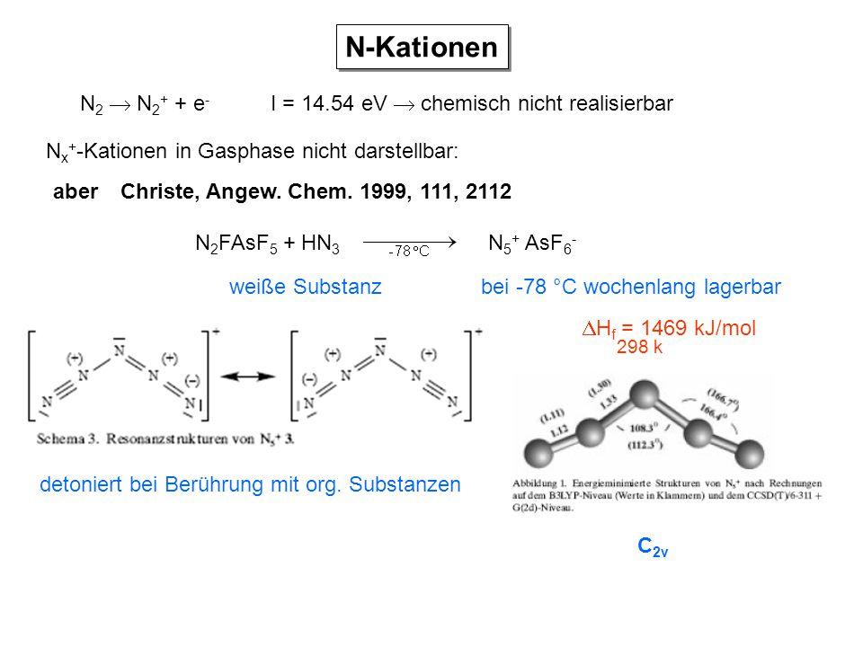 N 2  N 2 + + e - I = 14.54 eV  chemisch nicht realisierbar N x + -Kationen in Gasphase nicht darstellbar: Christe, Angew. Chem. 1999, 111, 2112 N 2