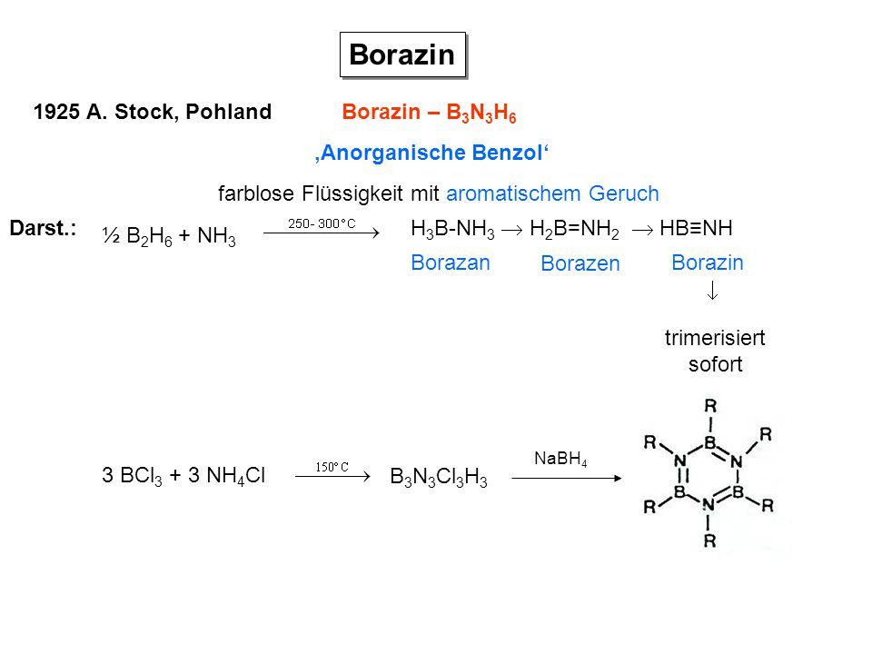 Borazin 'Anorganische Benzol' Borazin – B 3 N 3 H 6 1925 A. Stock, Pohland farblose Flüssigkeit mit aromatischem Geruch Darst.: ½ B 2 H 6 + NH 3 H 3 B