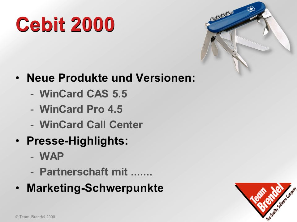 © Team Brendel 2000 Agenda 29.1.2000 Vormittag: 09:00Cebit 2000 - Produkte News, Templates - Presse-Highlights & Marketing-Schwerpunkte 10:00Cebit 2000-Organisation - Wer, wann, wo, wie lange, für was 11:45Produkte-News 12:00Mittagessen
