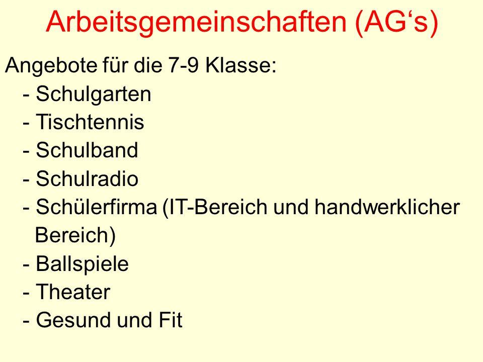 Arbeitsgemeinschaften (AG's) Angebote für die 7-9 Klasse: - Schulgarten - Tischtennis - Schulband - Schulradio - Schülerfirma (IT-Bereich und handwerklicher Bereich) - Ballspiele - Theater - Gesund und Fit