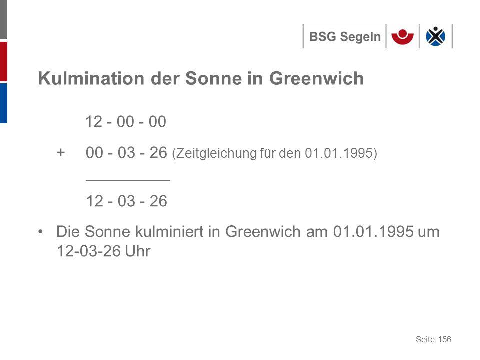 Seite 156 Kulmination der Sonne in Greenwich 12 - 00 - 00 + 00 - 03 - 26 (Zeitgleichung für den 01.01.1995) ________________ 12 - 03 - 26 Die Sonne kulminiert in Greenwich am 01.01.1995 um 12-03-26 Uhr