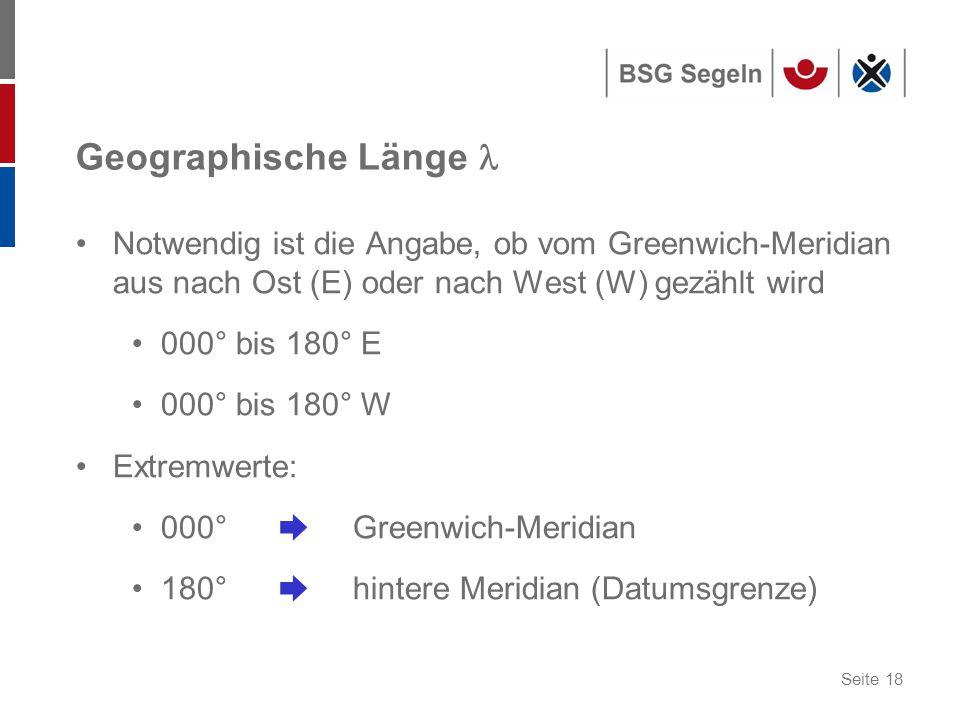 Seite 18 Geographische Länge Notwendig ist die Angabe, ob vom Greenwich-Meridian aus nach Ost (E) oder nach West (W) gezählt wird 000° bis 180° E 000° bis 180° W Extremwerte: 000°  Greenwich-Meridian 180°  hintere Meridian (Datumsgrenze)