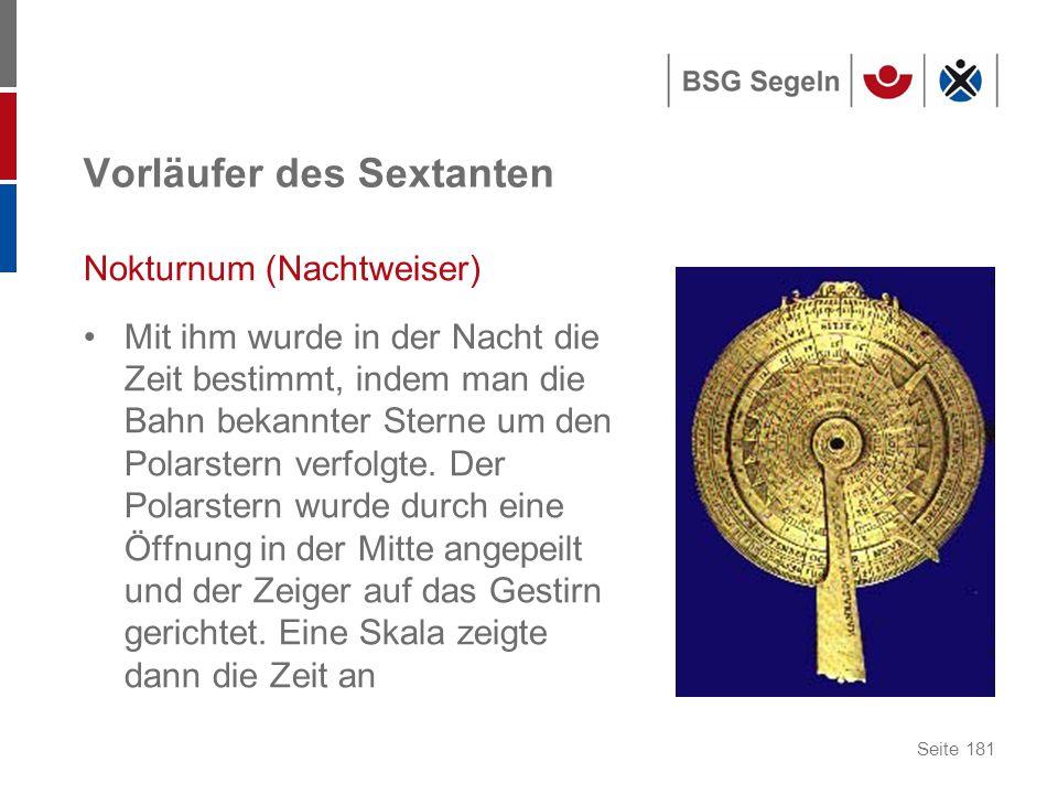 Seite 181 Vorläufer des Sextanten Nokturnum (Nachtweiser) Mit ihm wurde in der Nacht die Zeit bestimmt, indem man die Bahn bekannter Sterne um den Polarstern verfolgte.