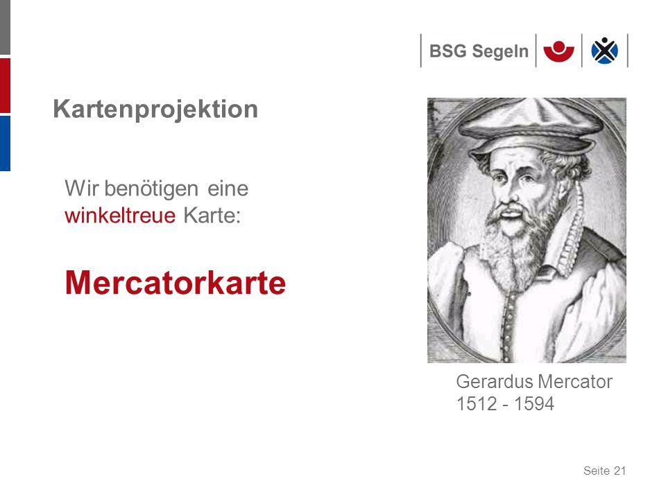 Seite 21 Kartenprojektion Mercatorkarte Gerardus Mercator 1512 - 1594 Wir benötigen eine winkeltreue Karte:
