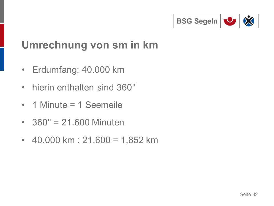 Seite 42 Umrechnung von sm in km Erdumfang: 40.000 km hierin enthalten sind 360° 1 Minute = 1 Seemeile 360° = 21.600 Minuten 40.000 km : 21.600 = 1,852 km