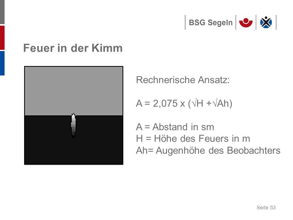 Seite 53 Feuer in der Kimm Rechnerische Ansatz: A = 2,075 x (√H +√Ah) A = Abstand in sm H = Höhe des Feuers in m Ah= Augenhöhe des Beobachters