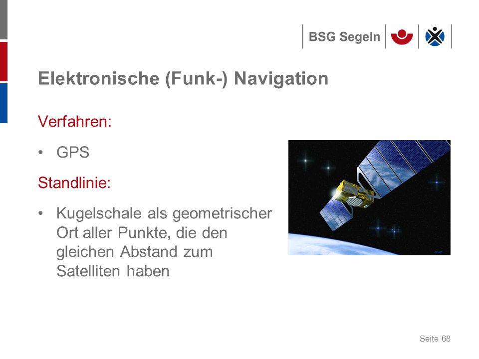 Seite 68 Elektronische (Funk-) Navigation Verfahren: GPS Standlinie: Kugelschale als geometrischer Ort aller Punkte, die den gleichen Abstand zum Satelliten haben
