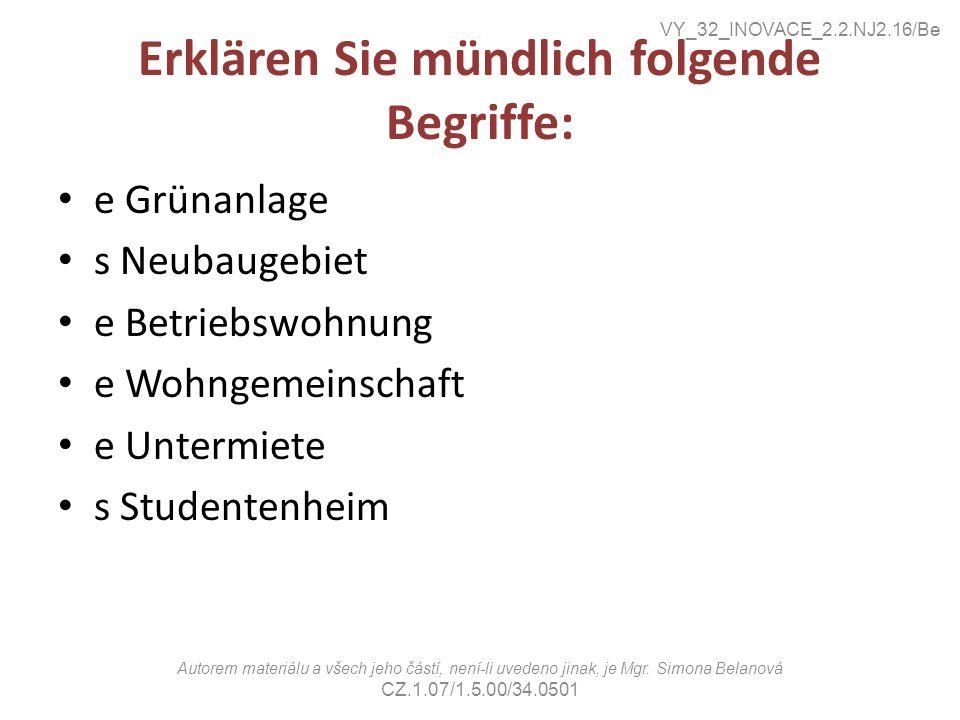 Erklären Sie mündlich folgende Begriffe: e Grünanlage s Neubaugebiet e Betriebswohnung e Wohngemeinschaft e Untermiete s Studentenheim VY_32_INOVACE_2.2.NJ2.16/Be Autorem materiálu a všech jeho částí, není-li uvedeno jinak, je Mgr.