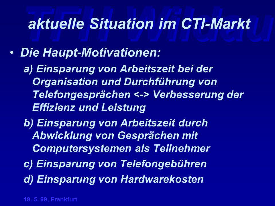TFH Wildau 19. 5. 99, Frankfurt aktuelle Situation im CTI-Markt Die Haupt-Motivationen: a) Einsparung von Arbeitszeit bei der Organisation und Durchfü