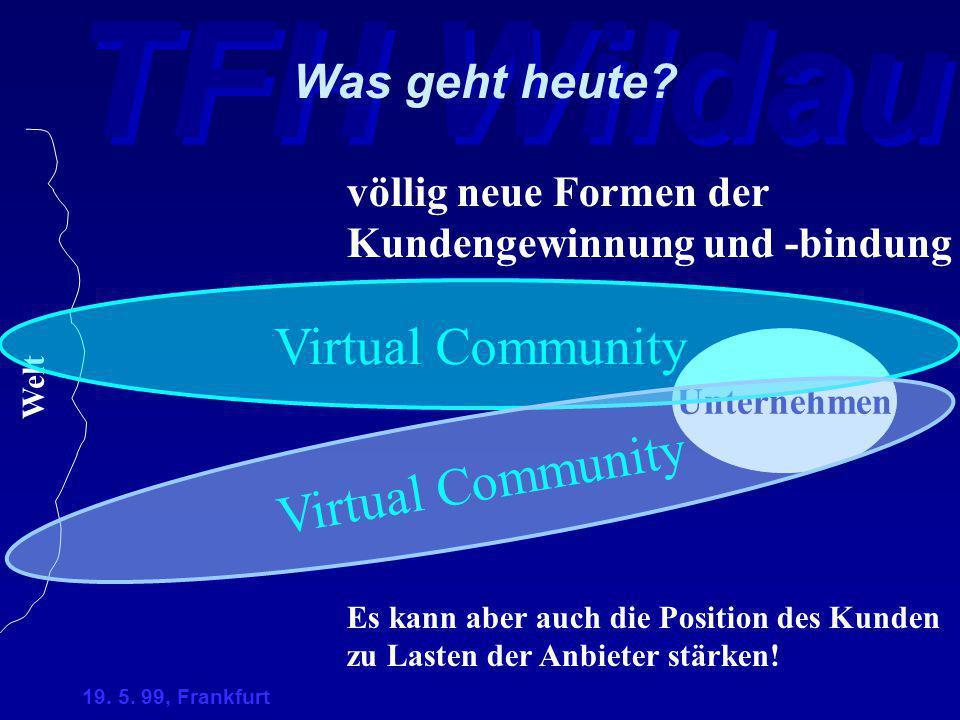 TFH Wildau 19. 5. 99, Frankfurt Unternehmen Was geht heute? völlig neue Formen der Kundengewinnung und -bindung Welt Virtual Community Es kann aber au