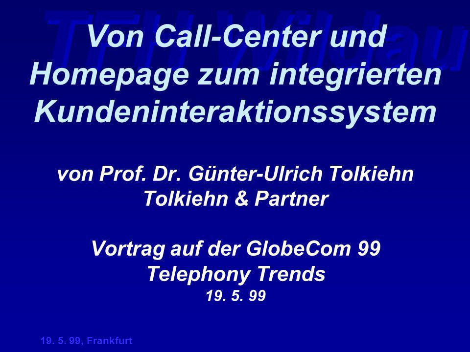 19. 5. 99, Frankfurt Von Call-Center und Homepage zum integrierten Kundeninteraktionssystem von Prof. Dr. Günter-Ulrich Tolkiehn Tolkiehn & Partner Vo