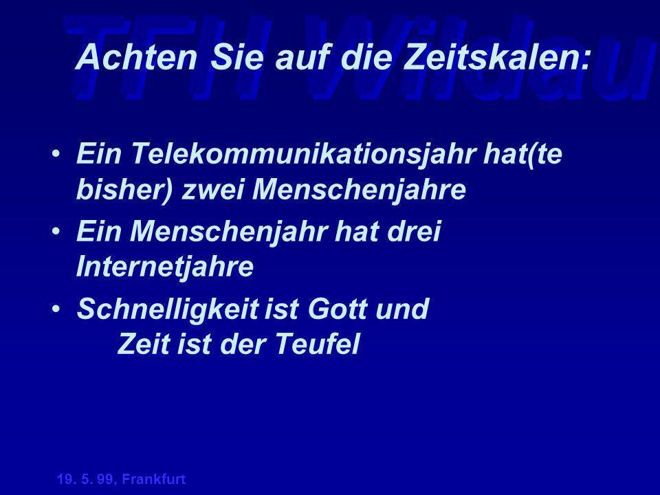 TFH Wildau 19. 5. 99, Frankfurt Achten Sie auf die Zeitskalen: Ein Telekommunikationsjahr hat(te bisher) zwei Menschenjahre Ein Menschenjahr hat drei