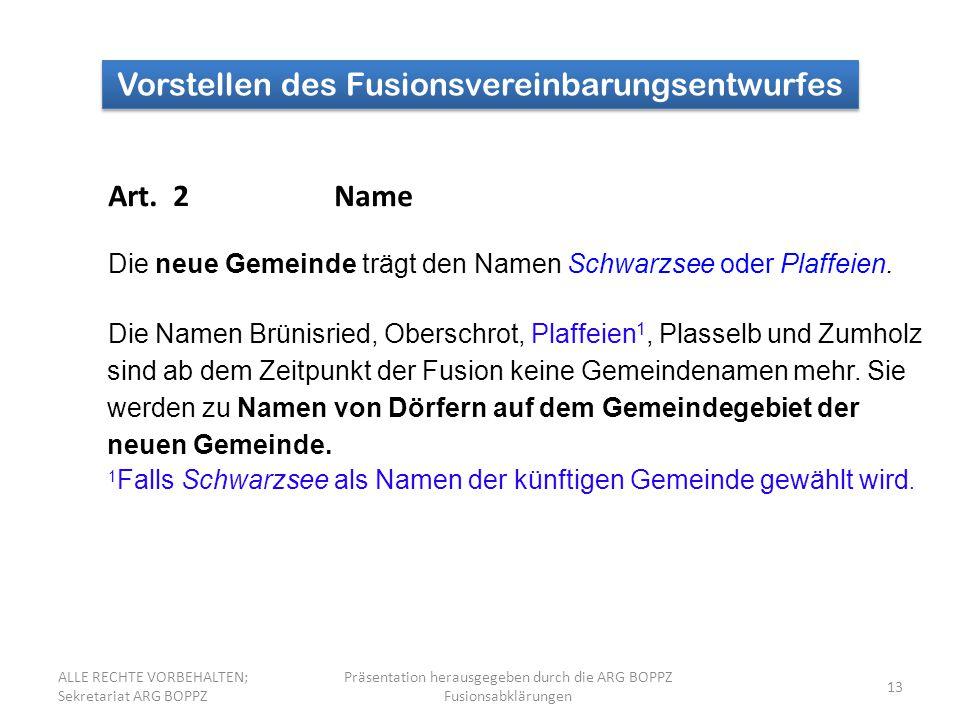 13 Vorstellen des Fusionsvereinbarungsentwurfes Art. 2Name Die neue Gemeinde trägt den Namen Schwarzsee oder Plaffeien. Die Namen Brünisried, Oberschr