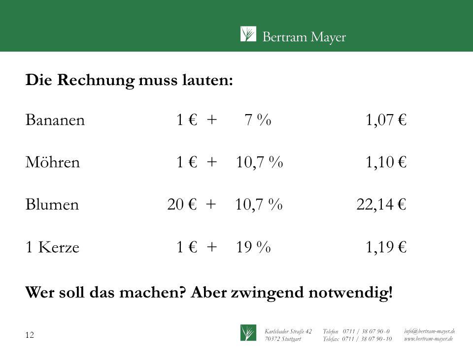 12 Die Rechnung muss lauten: Bananen 1 € + 7 % 1,07 € Möhren 1 € + 10,7 % 1,10 € Blumen 20 € + 10,7 %22,14 € 1 Kerze 1 € + 19 % 1,19 € Wer soll das machen.